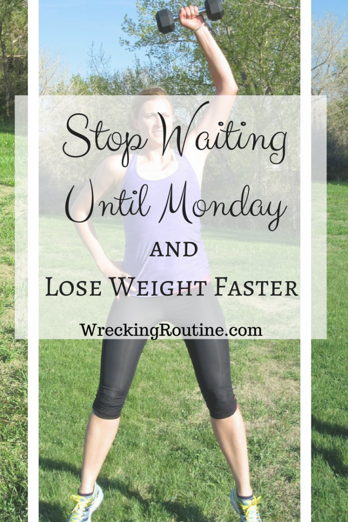 Stop Waiting Until Monday And Lose Weight Faster